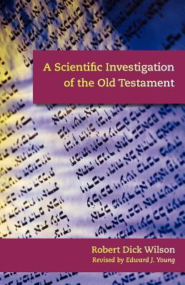 A Scientific Investigation of the Old Testament - Wilson, Robert Dick, and Young, Edward J (Revised by)