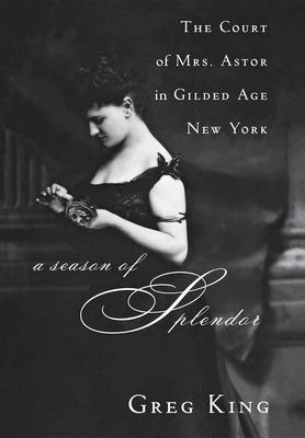 A Season of Splendor: The Court of Mrs. Astor in Gilded Age New York - King, Greg