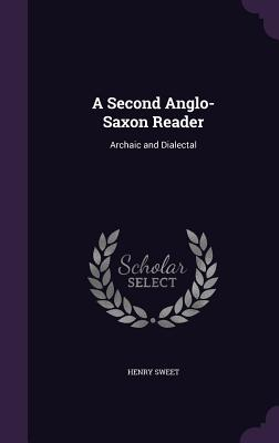 A Second Anglo-Saxon Reader: Archaic and Dialectal - Sweet, Henry