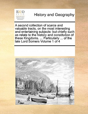 A Second Collection of Scarce and Valuable Tracts, on the Most Interesting and Entertaining Subjects: But Chiefly Such as Relate to the History and Constitution of These Kingdoms. ... Particularly ... of the Late Lord Somers Volume 1 of 4 - Multiple Contributors