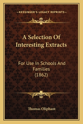 A Selection of Interesting Extracts a Selection of Interesting Extracts: For Use in Schools and Families (1862) for Use in Schools and Families (1862) - Oliphant, Thomas