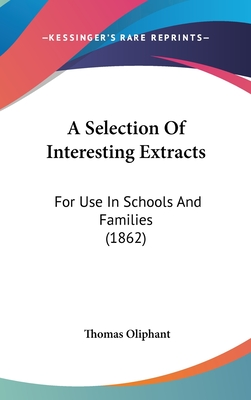 A Selection of Interesting Extracts: For Use in Schools and Families (1862) - Oliphant, Thomas
