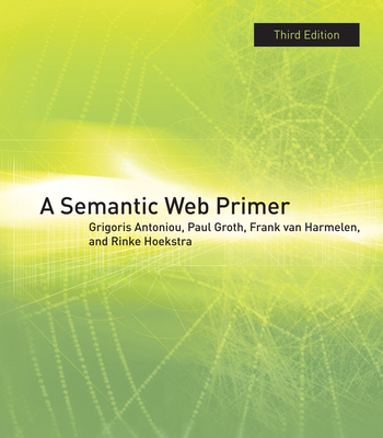 A Semantic Web Primer - Antoniou, Grigoris, and Groth, Paul, and Harmelen, Frank Van