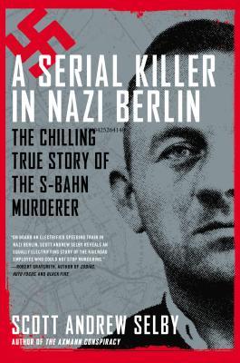 A Serial Killer in Nazi Berlin: The Chilling True Story of the S-Bahn Murderer - Selby, Scott Andrew