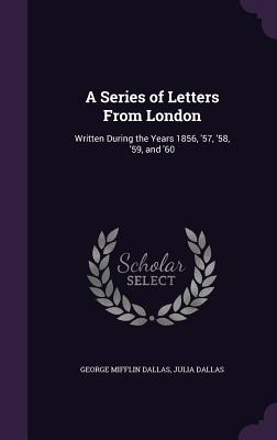 A Series of Letters from London: Written During the Years 1856, '57, '58, '59, and '60 - Dallas, George Mifflin, and Dallas, Julia