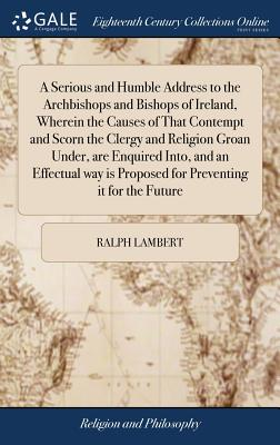 A Serious and Humble Address to the Archbishops and Bishops of Ireland, Wherein the Causes of That Contempt and Scorn the Clergy and Religion Groan Under, Are Enquired Into, and an Effectual Way Is Proposed for Preventing It for the Future - Lambert, Ralph