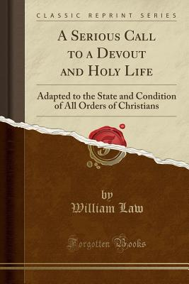A Serious Call to a Devout and Holy Life: Adapted to the State and Condition of All Orders of Christians (Classic Reprint) - Law, William