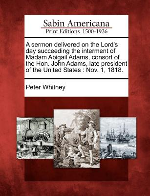 A Sermon Delivered on the Lord's Day Succeeding the Interment of Madam Abigail Adams, Consort of the Hon. John Adams, Late President of the United States: Nov. 1, 1818. - Whitney, Peter