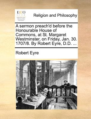 A Sermon Preach'd Before the Honourable House of Commons, at St. Margaret Westminster, on Friday, Jan. 30. 1707/8. by Robert Eyre, D.D. ... - Eyre, Robert
