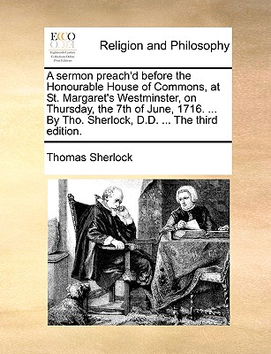 A Sermon Preach'd Before the Honourable House of Commons, at St. Margaret's Westminster, on Monday, March 8. 1713/4. ...by Thomas Sherlock, ... - Sherlock, Thomas