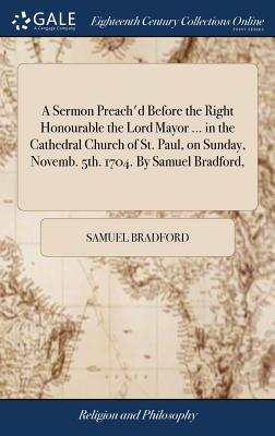 A Sermon Preach'd Before the Right Honourable the Lord Mayor ... in the Cathedral Church of St. Paul, on Sunday, Novemb. 5th. 1704. by Samuel Bradford, - Bradford, Samuel