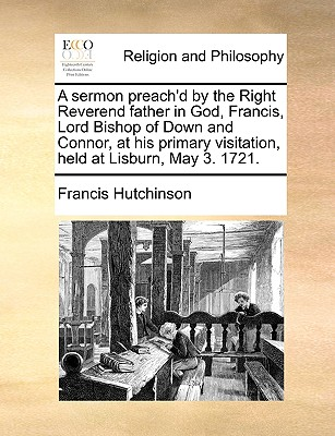 A Sermon Preach'd by the Right Reverend Father in God, Francis, Lord Bishop of Down and Connor, at His Primary Visitation, Held at Lisburn, May 3. 1721. - Hutchinson, Francis