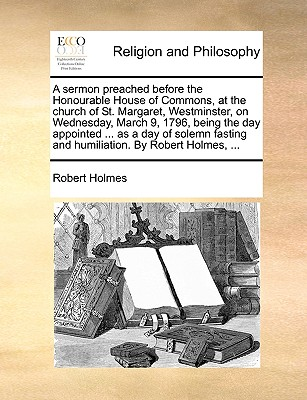 A Sermon Preached Before the Honourable House of Commons, at the Church of St. Margaret, Westminster, on Wednesday, March 9, 1796, Being the Day Appointed ... as a Day of Solemn Fasting and Humiliation. by Robert Holmes, ... - Holmes, Robert