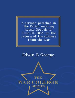 A Sermon Preached in the Parish Meeting House, Groveland, June 25, 1865, on the Return of the Soldiers from the War - War College Series - George, Edwin B