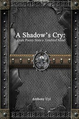 A Shadow's Cry: Dark Poetry from a Troubled Mind - Uyl, Anthony