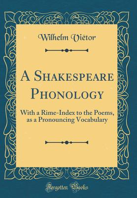 A Shakespeare Phonology: With a Rime-Index to the Poems, as a Pronouncing Vocabulary (Classic Reprint) - Vietor, Wilhelm