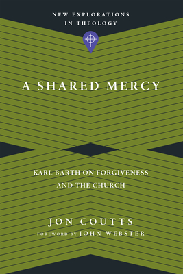 A Shared Mercy: Karl Barth on Forgiveness and the Church - Coutts, Jon, and Webster, John, Prof. (Foreword by)