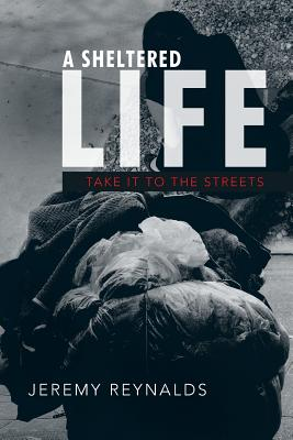 A Sheltered Life: Take It to the Streets - Reynalds, Jeremy, PhD