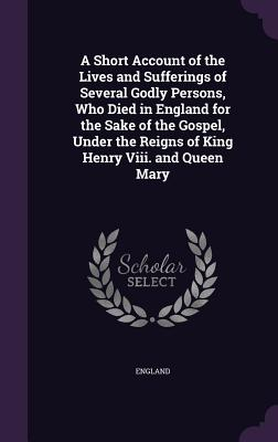 A Short Account of the Lives and Sufferings of Several Godly Persons, Who Died in England for the Sake of the Gospel, Under the Reigns of King Henry VIII. and Queen Mary - England