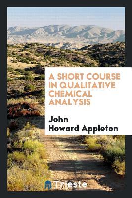 A Short Course in Qualitative Chemical Analysis - Appleton, John Howard