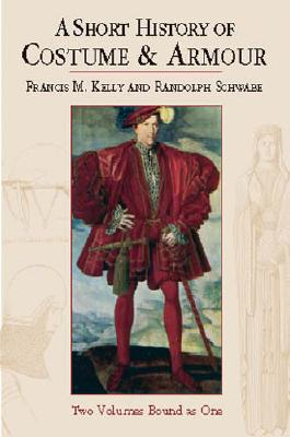 A Short History of Costume & Armour: Two Volumes Bound as One - Kelly, Francis M, and Kelly & Schwabe, and Schwabe, Randolph