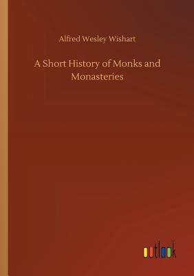 A Short History of Monks and Monasteries - Wishart, Alfred Wesley