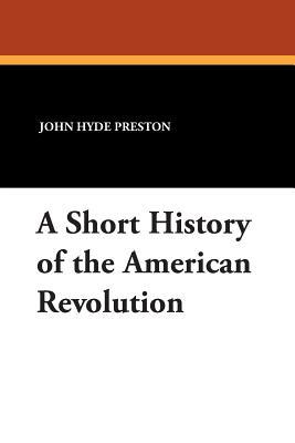 A Short History of the American Revolution - Preston, John Hyde