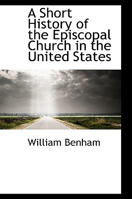 A Short History of the Episcopal Church in the United States - Benham, William