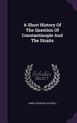 A Short History of the Question of Constantinople and the Straits - Shotwell, James Thomson