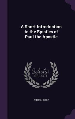 A Short Introduction to the Epistles of Paul the Apostle - Kelly, William