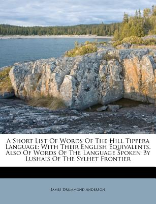 A Short List of Words of the Hill Tippera Language: With Their English Equivalents. Also of Words of the Language Spoken by Lushais of the Sylhet Frontier - Anderson, James Drummond