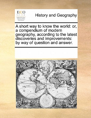 A Short Way to Know the World: Or, a Compendium of Modern Geography, According to the Latest Discoveries and Improvements: By Way of Question and Answer. - Multiple Contributors