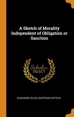 A Sketch of Morality Independent of Obligation or Sanction - Guyau, Jean-Marie, and Kapteyn, Gertrude