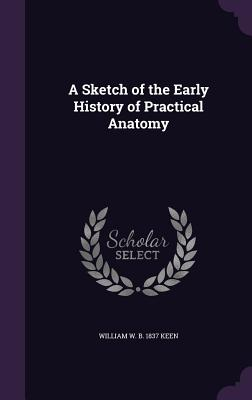 A Sketch of the Early History of Practical Anatomy - Keen, William W B 1837