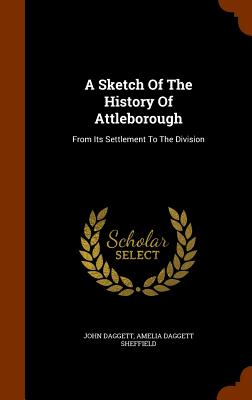 A Sketch of the History of Attleborough: From Its Settlement to the Division - Daggett, John, and Amelia Daggett Sheffield (Creator)