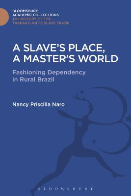 A Slave's Place, a Master's World: Fashioning Dependency in Rural Brazil - Naro, Nancy Priscilla