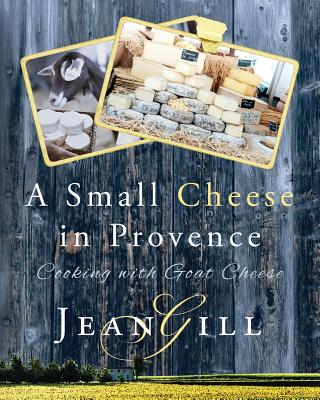 A Small Cheese in Provence: Cooking with Goat Cheese - Gill, Jean
