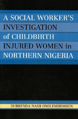 A Social Worker's Investigation of Childbirth Injured Women in Northern Nigeria - Onolemhemhen, Durrenda Nash