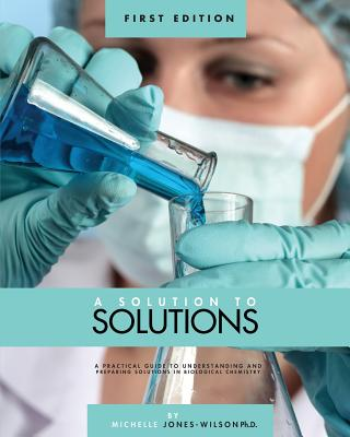 A Solution to Solutions: A Practical Guide to Understanding and Preparing Solutions in Biological Chemistry - Jones-Wilson, T Michelle