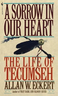 A Sorrow in Our Heart: The Life of Tecumseh - Eckert, Allan W
