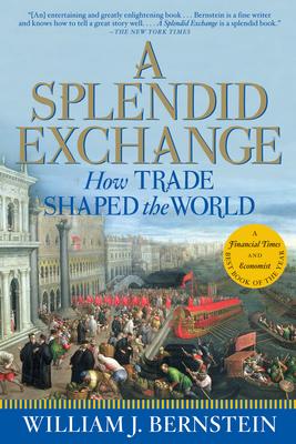 A Splendid Exchange: How Trade Shaped the World - Bernstein, William J