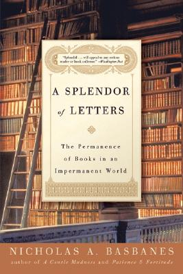 A Splendor of Letters: The Permanence of Books in an Impermanent World - Basbanes, Nicholas A
