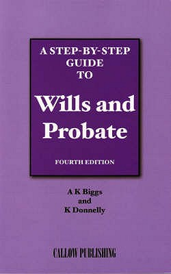 A Step-by-step Guide to Wills and Probate - Biggs, A. K., and Donnelly, K.