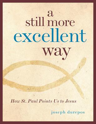A Still More Excellent Way: How St. Paul Points Us to Jesus - Durepos, Joseph