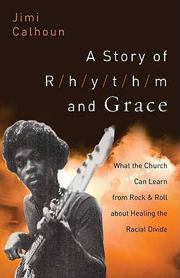 A Story of Rhythm and Grace: What the Church Can Learn from Rock & Roll about Healing the Racial Divide - Calhoun, Jimi