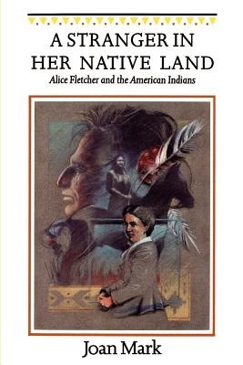 A Stranger in Her Native Land: Alice Fletcher and the American Indians - Mark, Joan T