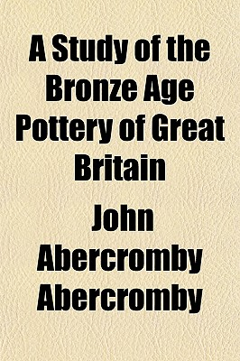 A Study of the Bronze Age Pottery of Great Britain - Abercromby, John Abercromby, Bar