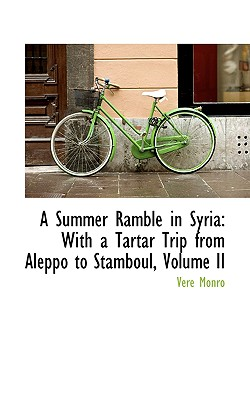 A Summer Ramble in Syria: With a Tartar Trip from Aleppo to Stamboul, Volume II - Monro, Vere