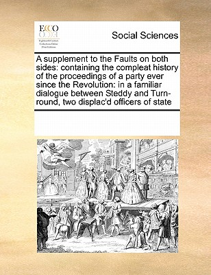 A Supplement to the Faults on Both Sides: Containing the Compleat History of the Proceedings of a Party Ever Since the Revolution: In a Familiar Dialogue Between Steddy and Turn-Round, Two Displac'd Officers of State - Multiple Contributors
