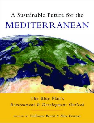 A Sustainable Future for the Mediterranean: The Blue Plan's Environment and Development Outlook - Benoit, Guillaume (Editor), and Comeau, Aline (Editor), and Chabason, Lucien (Preface by)